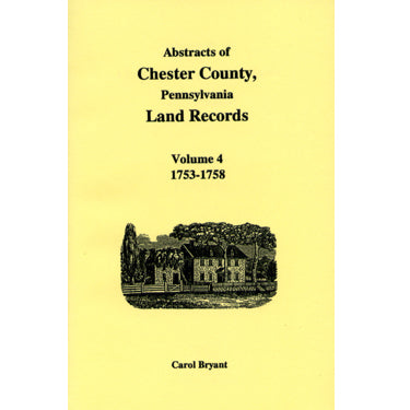 Abstracts of Chester Co., Pennsylvania, Land Records, 1753-1758, Vol. 4 - Carol Bryant