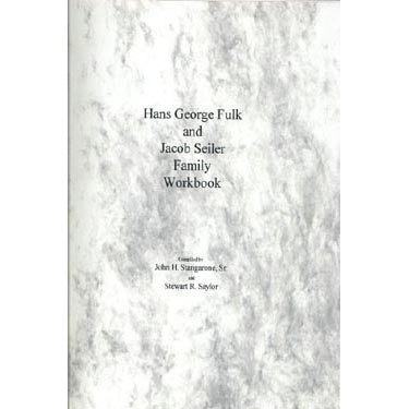 Hans George Fulk and Jacob Seiler Family Workbook - John H. Stangarone, Sr., and Stewart R. Saylor