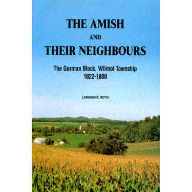 The Amish and Their Neighbours, The German Block, Wilmot Township, 1822-1860 - Lorraine Roth
