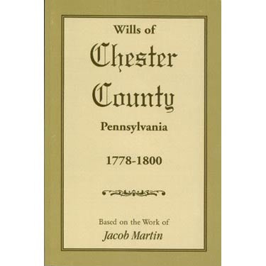 Wills of Chester Co., Pennsylvania, 1778-1800 - based on the abstracts of Jacob Martin