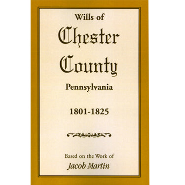 Wills of Chester Co., Pennsylvania, 1801-1825 - based on the abstracts of Jacob Martin