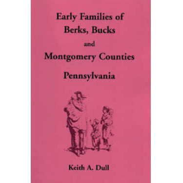Early Families of Berks, Bucks, and Montgomery Counties, Pennsylvania - Keith A. Dull