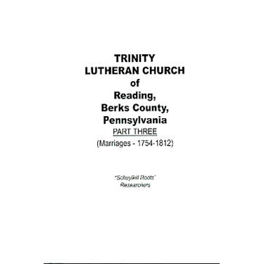 Trinity Lutheran Church of Reading, Berks Co., Pennsylvania, Part III (Marriages, 1754-1812) - translated by Rev. J. W. Early