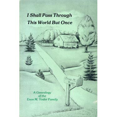 I Shall Pass Through This World But Once: A Genealogy of the Enos M. Yoder Family - Alice Schlabach and Martha Schlabach