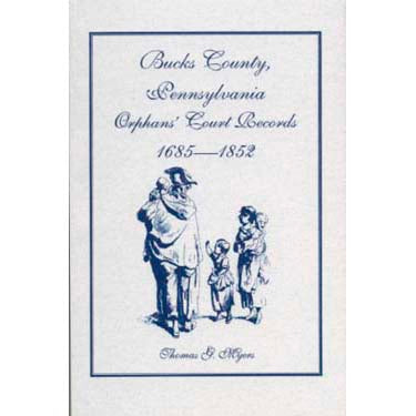 Bucks Co., Pennsylvania, Orphans' Court Records, 1685-1852 - Thomas G. Myers