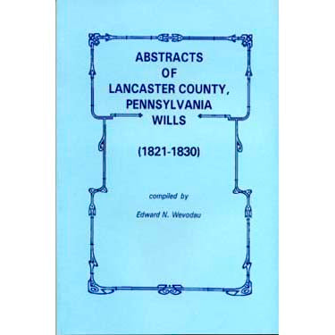 Abstracts of Lancaster Co., Pennsylvania, Wills, 1821-1830 - Edward N. Wevodau