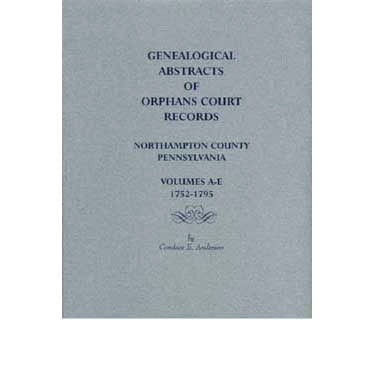 Genealogical Abstracts of Orphans Court Records, Northampton Co., Pennsylvania, Volumes A-E, 1752-1795 - Candace E. Anderson