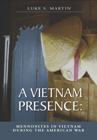 A Vietnam Presence: Mennonites in Vietnam During the American War - Luke S. Martin - 1