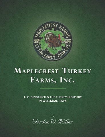 Maplecrest Turkey Farms, Inc.: A. C. Gingerich & the Turkey Industry in Wellman, Iowa - Gordon W. Miller