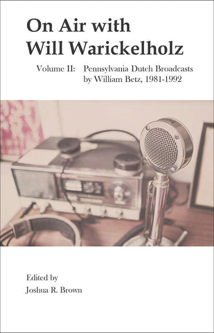 On Air with Will Warickelholz, Volume II: Pennsylvania Dutch Broadcasts by William Betz, 1981-1992 - Joshua R. Brown