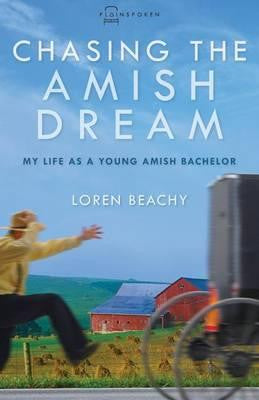 Chasing the Amish Dream: My Life as a Young Amish Bachelor - Loren Beachy