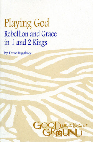Playing God: Rebellion and Grace in 1 and 2 Kings - Dave Rogalsky