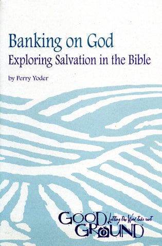 Banking on God: Exploring Salvation in the Bible - Perry Yoder
