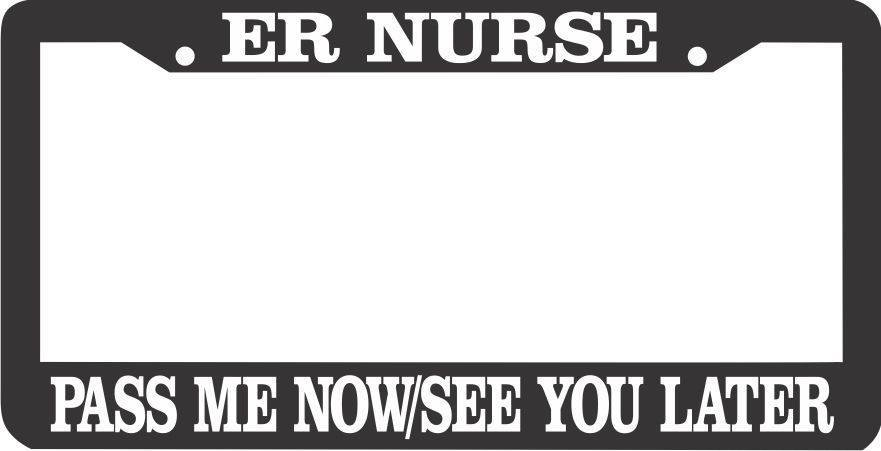 ER Nurse: Pass Me Now/See You Later License Plate Frame - Awesome Nurses