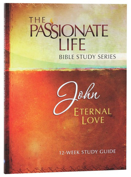 The Passionate Life Bible Study Series: John