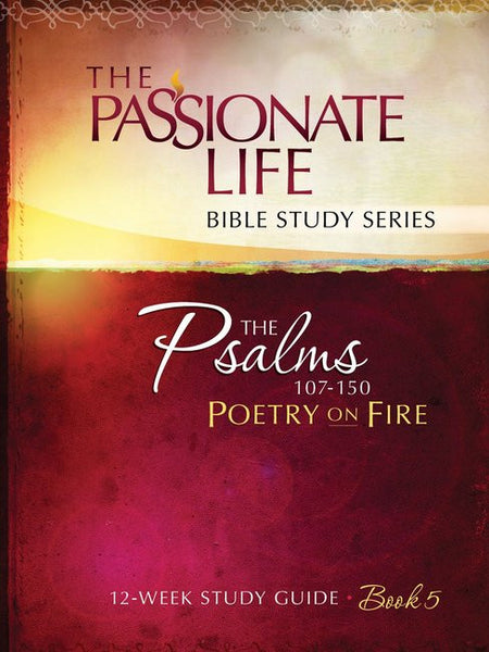 The Passionate Life Bible Study Series: Psalms 107-150
