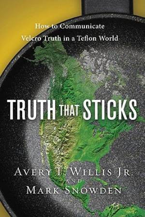 Truth That Sticks - How to Communicate Velcro Truth In a Teflon World - Avery T. Willis Jn & Mark Snowden