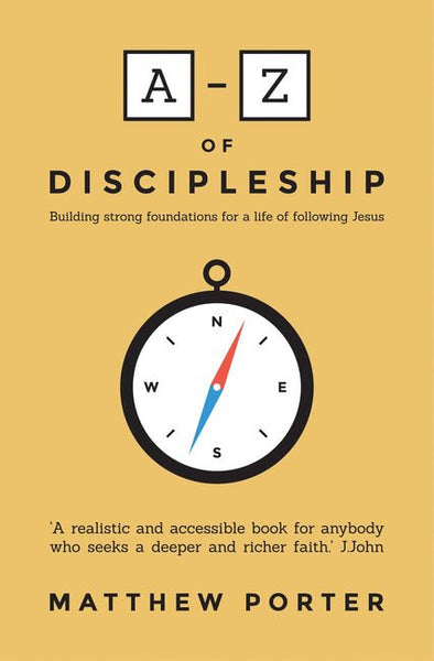 A - Z of Discipleship Building Strong Foundations For A Life Following Jesus Matthew Porter
