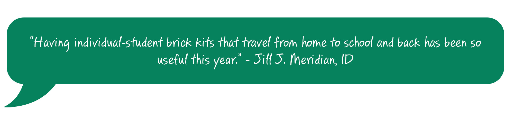 Having individual-student brick kits that travel from home to school and back has been so useful this year. Jill J. Meridian, ID