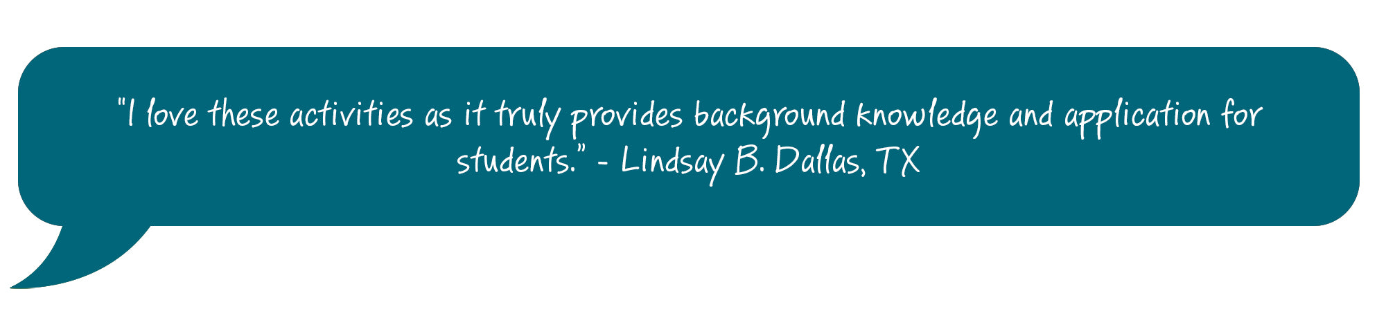 I love these activities as it truly provides background knowledge and application for students. Lindsay B. Dallas, TX