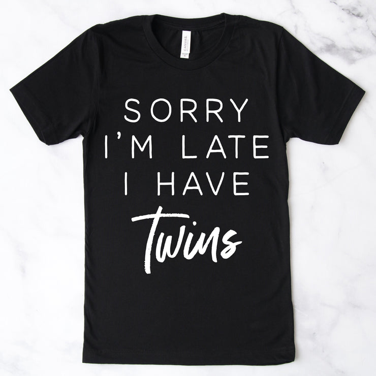 Sorry I'm Late I Have TWINS Tee