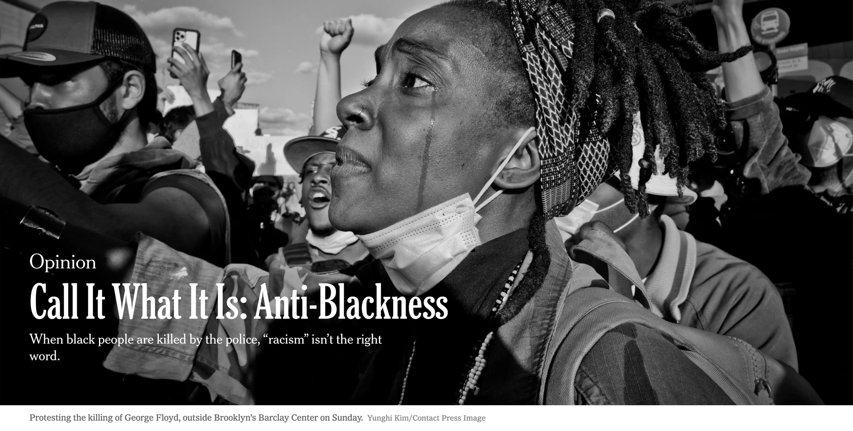 New York Times — Call It What It Is: Anti-Blackness by Kihana Miraya Ross / Protesting the killing of George Floyd, outside Brooklyn's Barclay Center on Sunday.Credit... Yunghi Kim/Contact Press Image