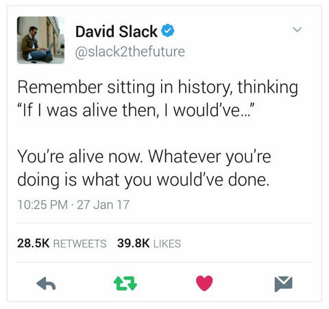 david slack twitter quote you're alive now what you're doing is what you would've done
