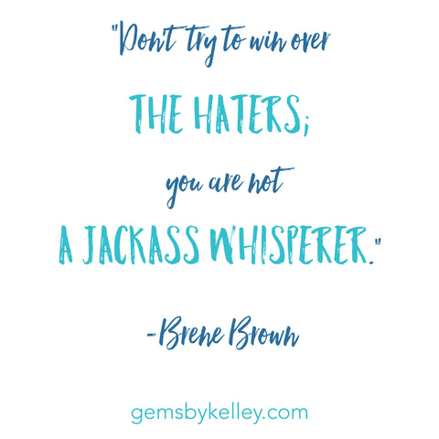 "Don't try to win over the haters; you are not a jackass whisperer."" -Brene Brown quote"