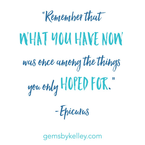 """Remember that what you now have was once among the things you only hoped for.""-Epicurus quote"