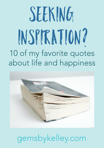 Seeking inspiration? 10 of my favorite quotes on life, happiness, hope and gratitude.