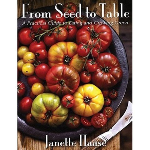 From Seed To Table: A Practical Guide to Eating and Growing Green