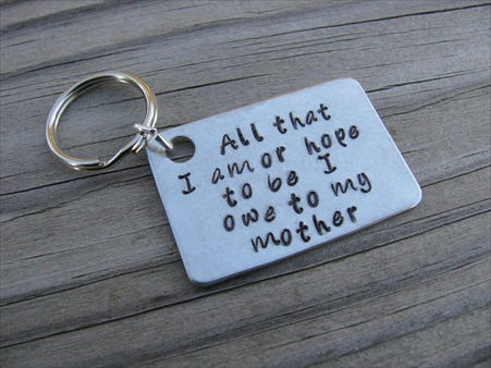 "Mother Keychain- ""All that I am or hope to be I owe to my mother"" - Hand Stamped Metal Keychain"