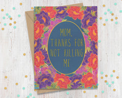 Mom, Thanks For Not Killing Me - Funny Card for Mom