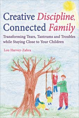 Creative Discipline, Connected Family: Transforming Tears, Tantrums and Troubles While Staying Close to Your Children.