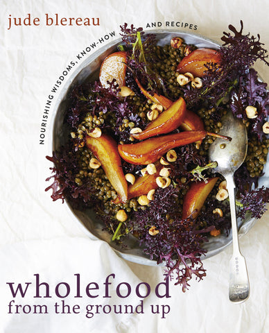 Wholefood from the ground up: Nourishing Wisdoms, know-how, and recepies
