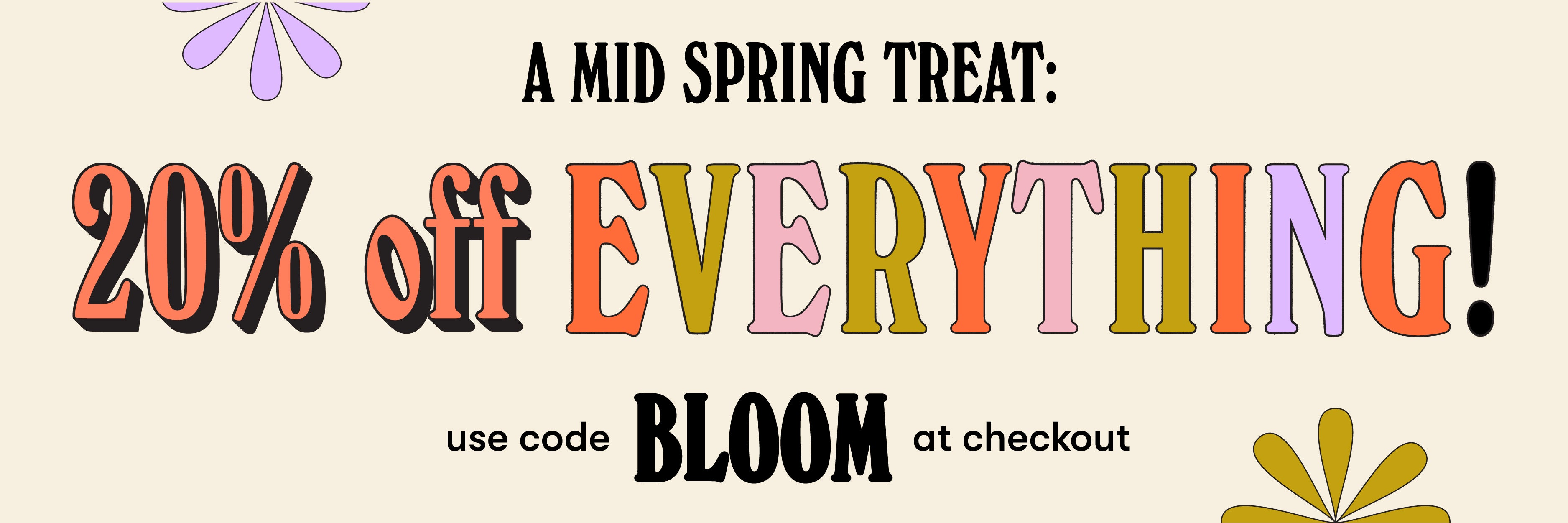 A Mid-Spring Treat:  20% Off Everything - Use code BLOOM at checkout.