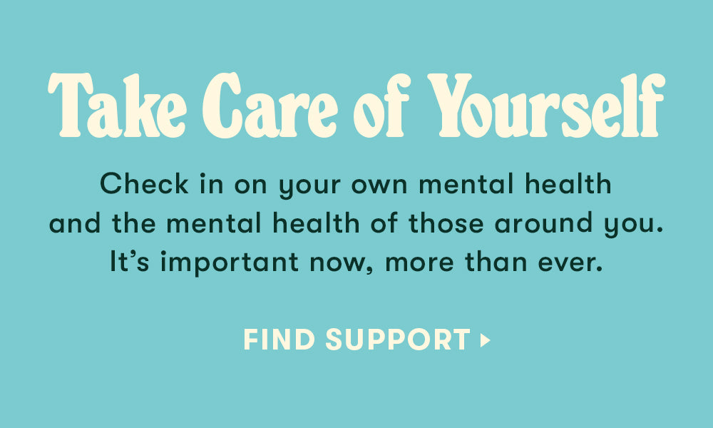 Take Care of Yourself - Check in on your own mental health and the mental health of those around you