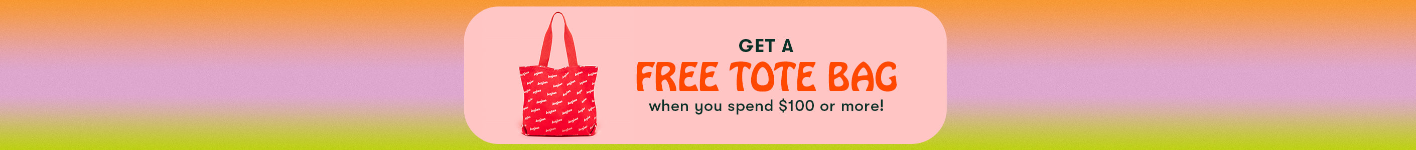 Get a free tote bag when you spend $100 or more...see details