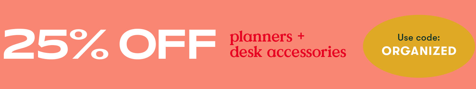 25% off planners + desk accessories. Use code ORGANIZED