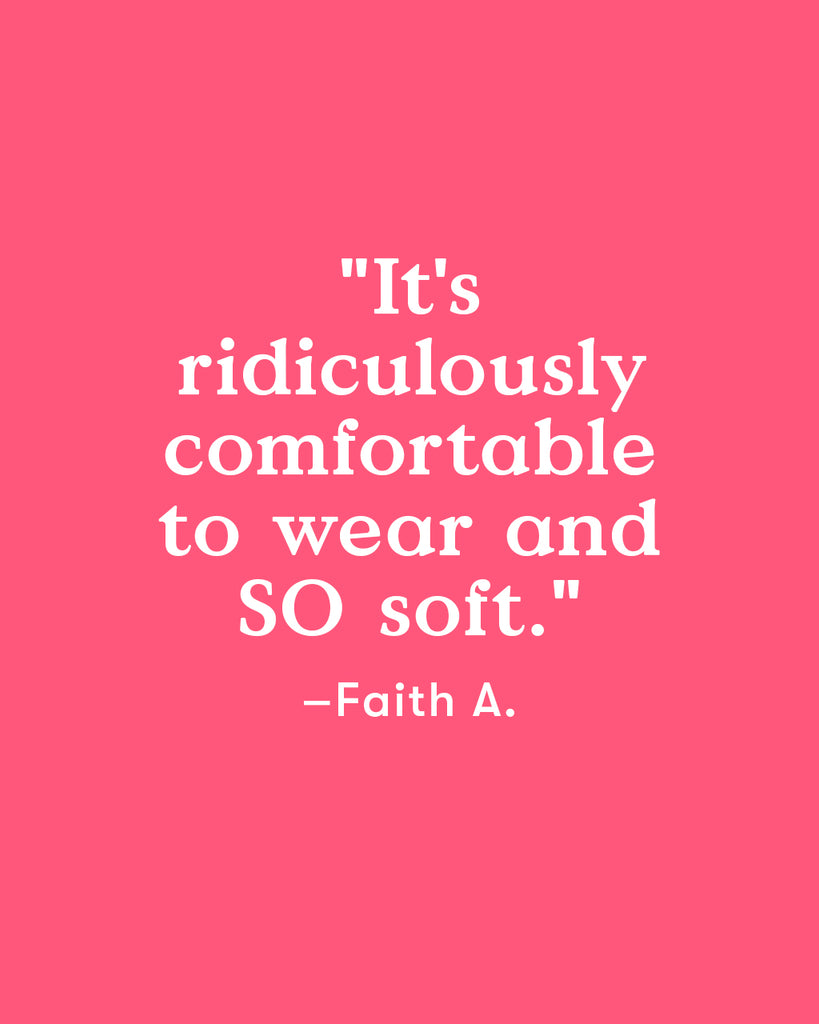 """It's ridiculously comfortable to wear and SO soft."" - Faith A."