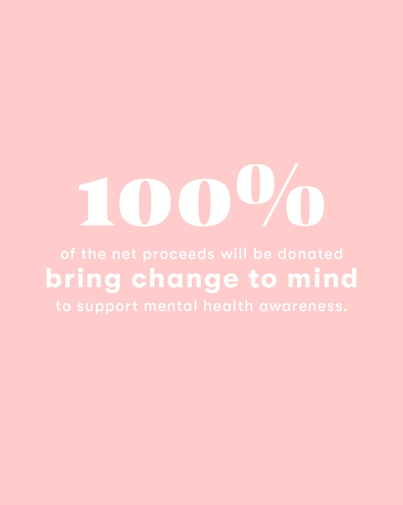 100% of the net proceeds will be donated to Bring Change to Mind to support mental health awareness.