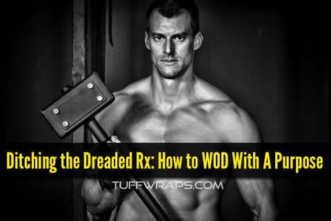 Ditching the Dreaded Rx: How to WOD With A Purpose