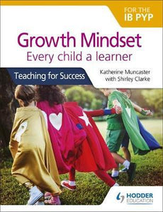 Growth Mindset for the IB PYP Every child a learner: Teaching for Success