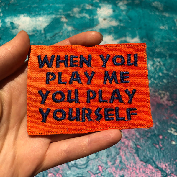 When You Play Me You Play Yourself. Handmade Embroidered Canvas Patch.