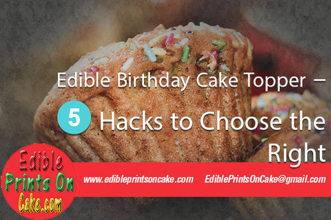 Edible Birthday Cake Topper – 5 Hacks to Choose the Right