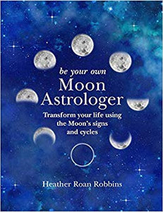 Be Your Own Moon Astrologer: Transform your life using the Moon's signs and cycles