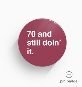 """70 and Still Doin' It"" Pin Badge"