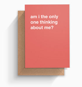 """Am I The Only One Thinking About Me"" Birthday Card"
