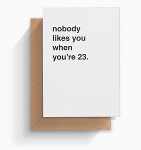 """Nobody Likes You When You're 23"" Birthday Card"