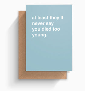 """At Least They'll Never Say You Died Too Young"" Birthday Card"